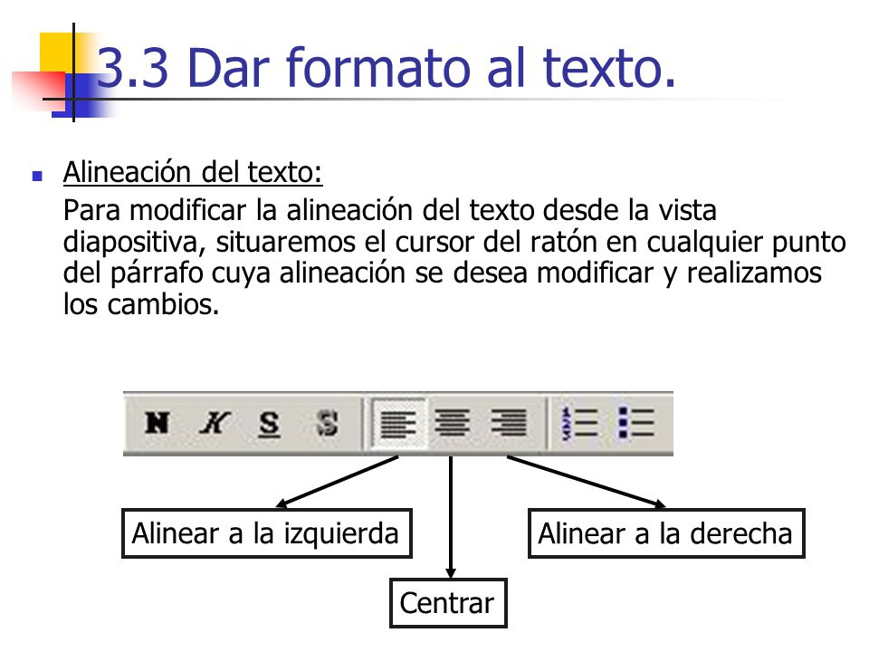 3.3 Dar formato al texto. Alineación del texto: Para modificar la alineación del texto desde la vista diapositiva, situaremos el cursor del ratón en c