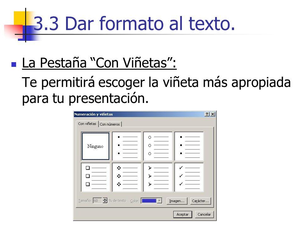 3.3 Dar formato al texto. La Pestaña Con Viñetas: Te permitirá escoger la viñeta más apropiada para tu presentación.