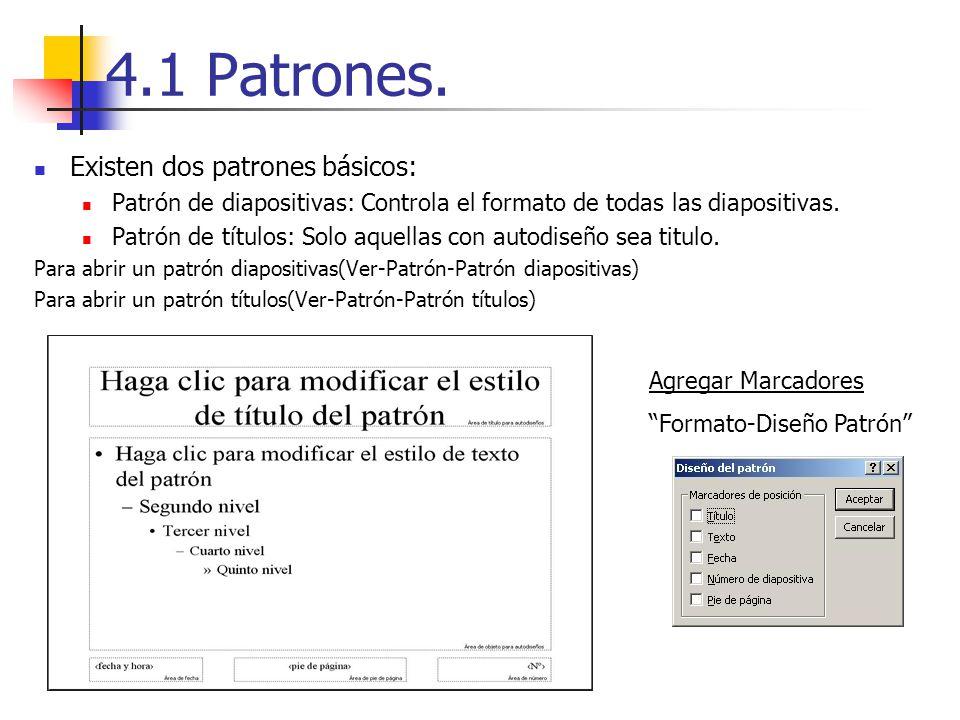 4.1 Patrones. Existen dos patrones básicos: Patrón de diapositivas: Controla el formato de todas las diapositivas. Patrón de títulos: Solo aquellas co