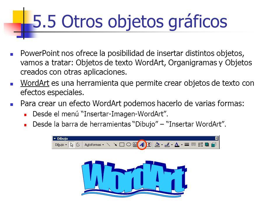 5.5 Otros objetos gráficos PowerPoint nos ofrece la posibilidad de insertar distintos objetos, vamos a tratar: Objetos de texto WordArt, Organigramas