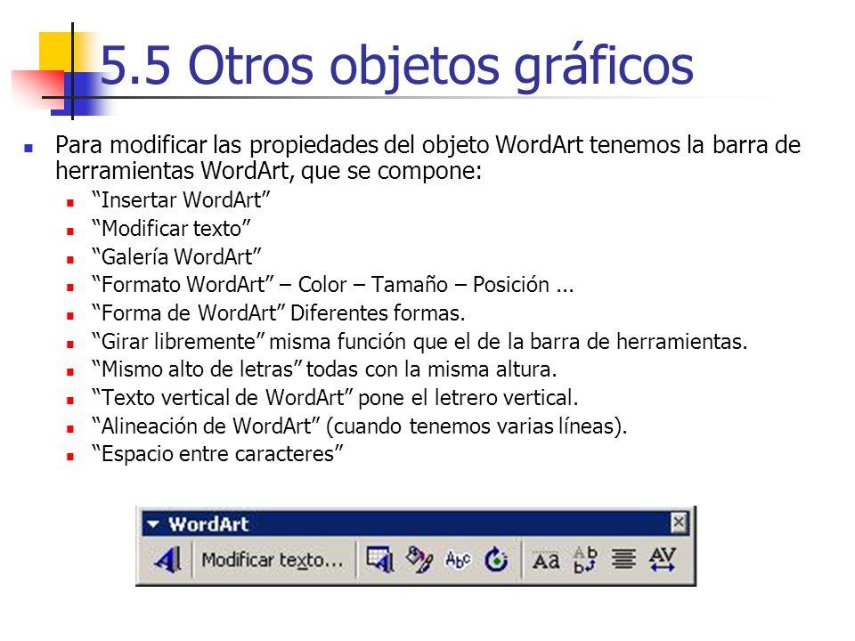5.5 Otros objetos gráficos Para modificar las propiedades del objeto WordArt tenemos la barra de herramientas WordArt, que se compone: Insertar WordAr