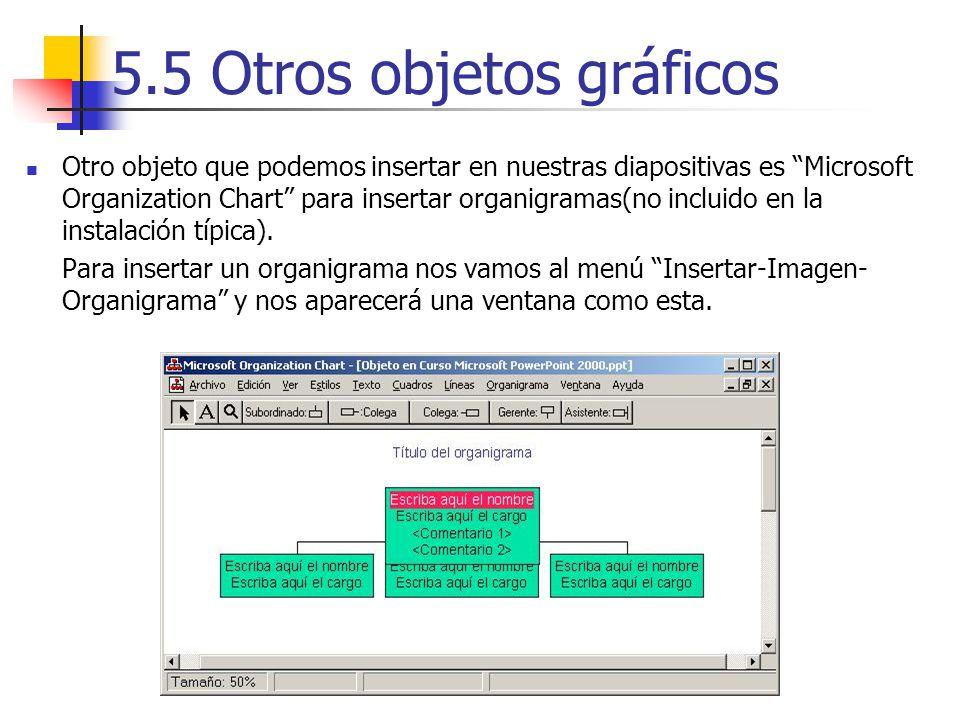 5.5 Otros objetos gráficos Otro objeto que podemos insertar en nuestras diapositivas es Microsoft Organization Chart para insertar organigramas(no inc