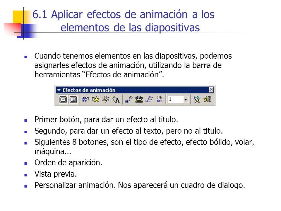 6.1 Aplicar efectos de animación a los elementos de las diapositivas Cuando tenemos elementos en las diapositivas, podemos asignarles efectos de anima