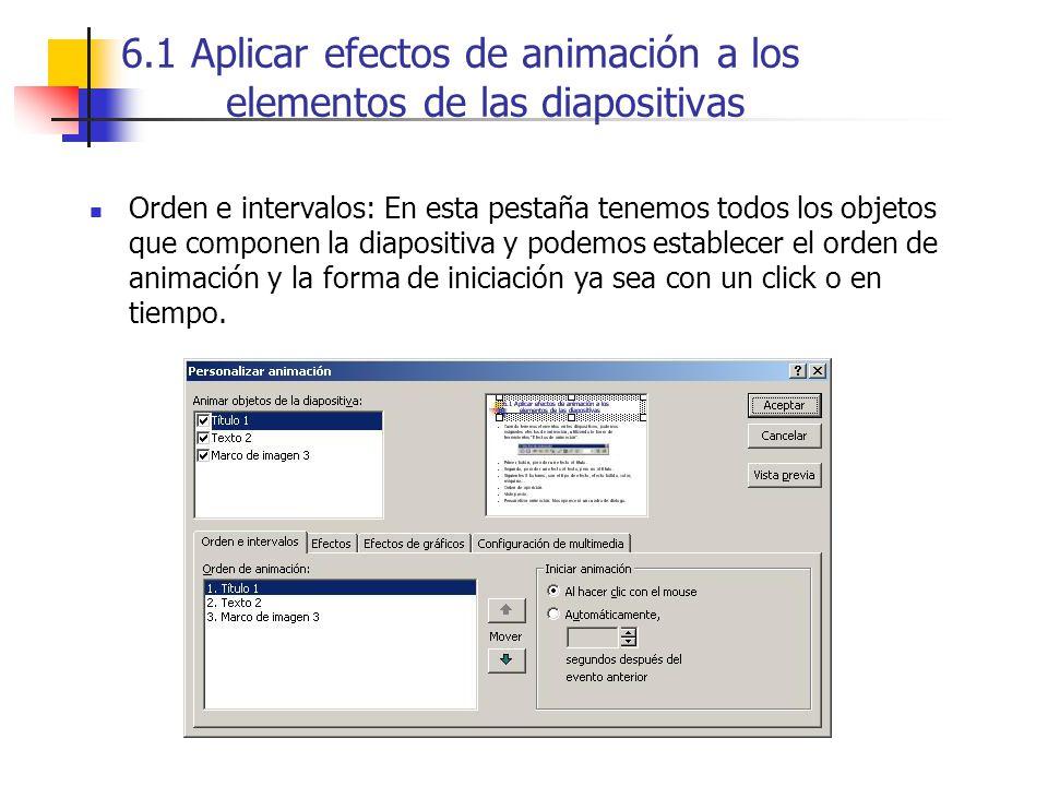 6.1 Aplicar efectos de animación a los elementos de las diapositivas Orden e intervalos: En esta pestaña tenemos todos los objetos que componen la dia