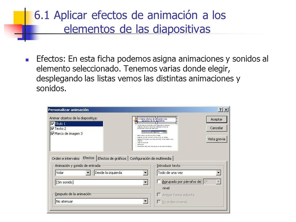6.1 Aplicar efectos de animación a los elementos de las diapositivas Efectos: En esta ficha podemos asigna animaciones y sonidos al elemento seleccion
