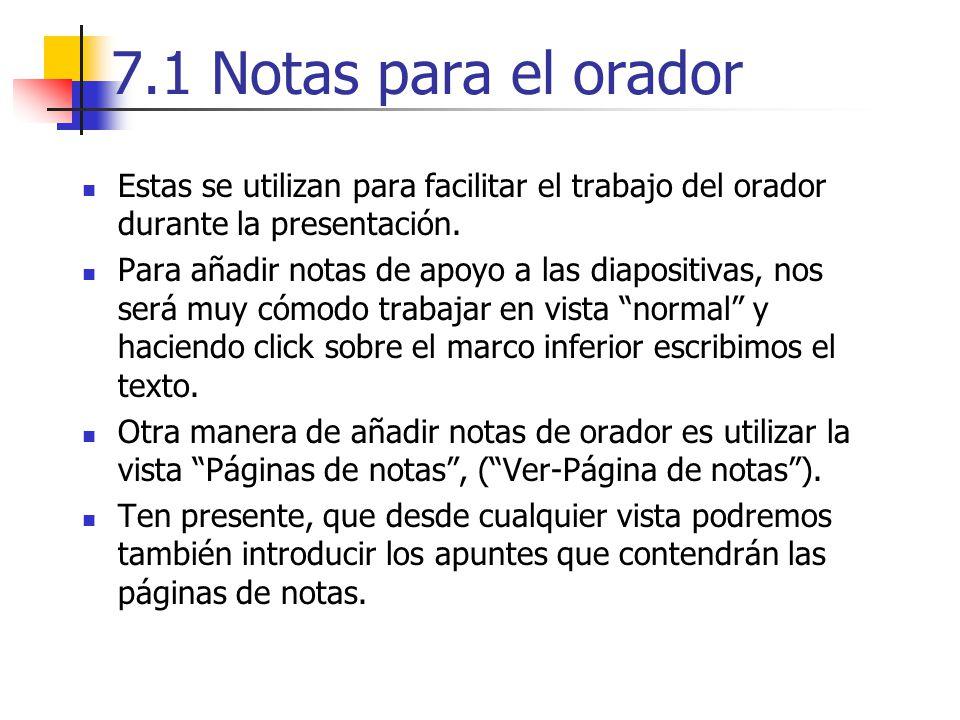 7.1 Notas para el orador Estas se utilizan para facilitar el trabajo del orador durante la presentación. Para añadir notas de apoyo a las diapositivas