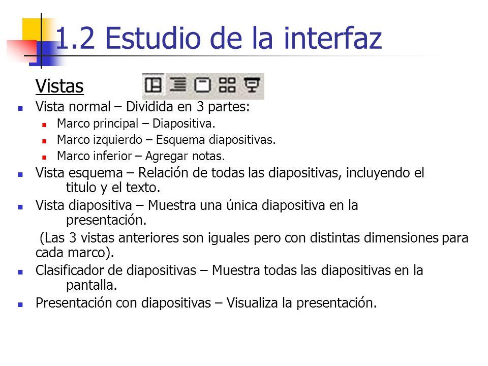 1.2 Estudio de la interfaz Vistas Vista normal – Dividida en 3 partes: Marco principal – Diapositiva. Marco izquierdo – Esquema diapositivas. Marco in
