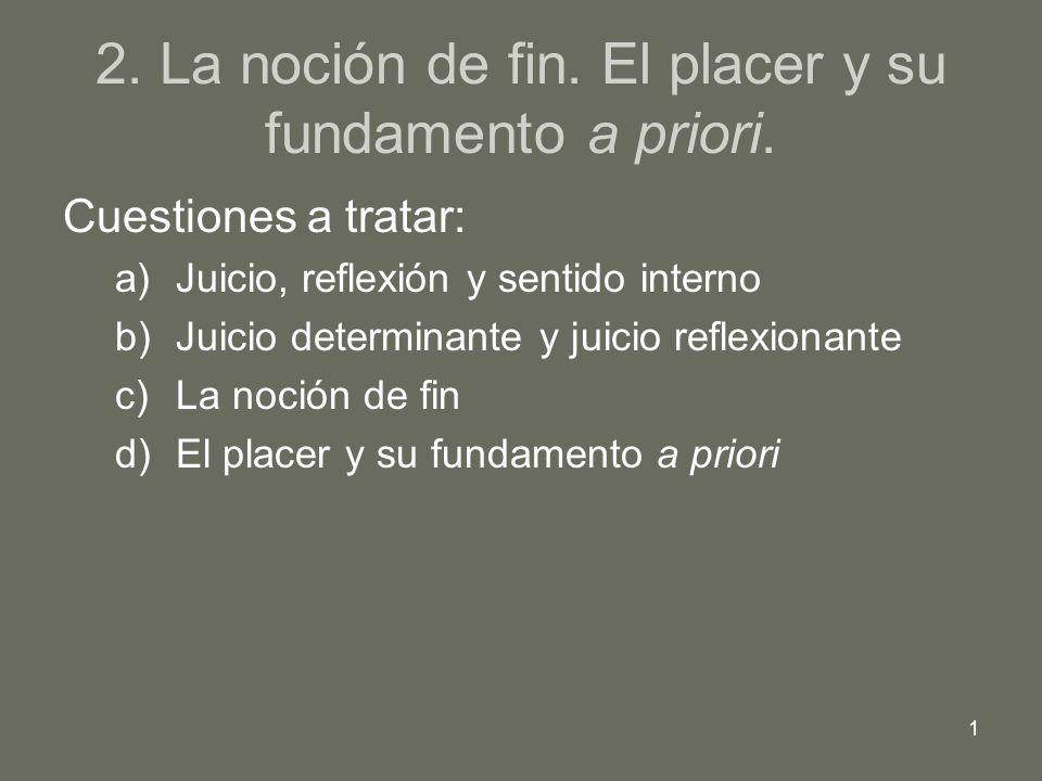 1 2. La noción de fin. El placer y su fundamento a priori. Cuestiones a tratar: a)Juicio, reflexión y sentido interno b)Juicio determinante y juicio r