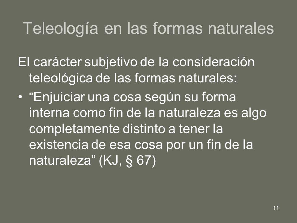 11 Teleología en las formas naturales El carácter subjetivo de la consideración teleológica de las formas naturales: Enjuiciar una cosa según su forma