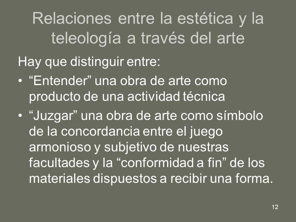 12 Relaciones entre la estética y la teleología a través del arte Hay que distinguir entre: Entender una obra de arte como producto de una actividad t