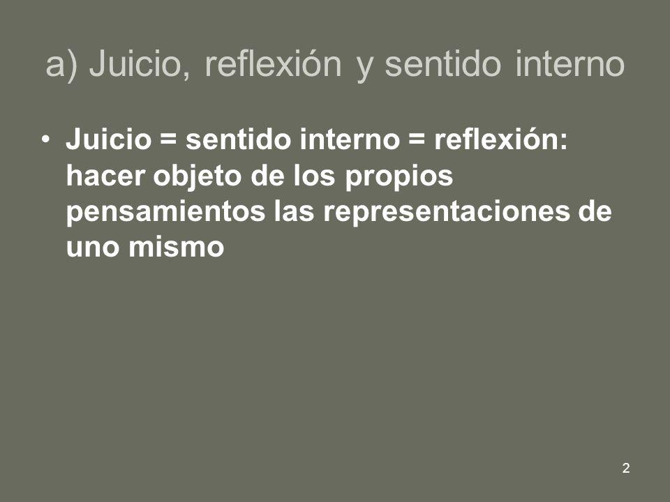 2 a) Juicio, reflexión y sentido interno Juicio = sentido interno = reflexión: hacer objeto de los propios pensamientos las representaciones de uno mi
