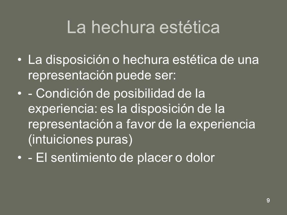 9 La hechura estética La disposición o hechura estética de una representación puede ser: - Condición de posibilidad de la experiencia: es la disposici