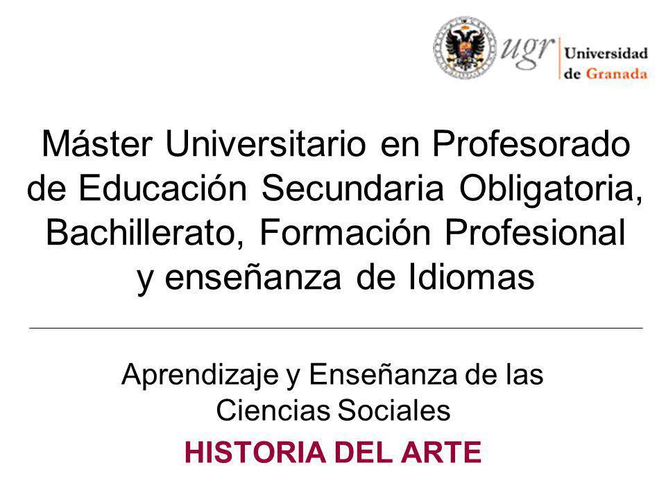 Máster Universitario en Profesorado de Educación Secundaria Obligatoria, Bachillerato, Formación Profesional y enseñanza de Idiomas Aprendizaje y Enseñanza de las Ciencias Sociales HISTORIA DEL ARTE