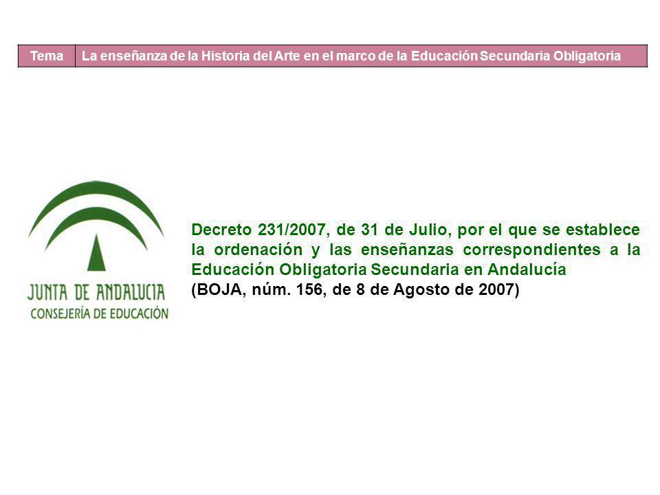 Tema La enseñanza de la Historia del Arte en el marco de la Educación Secundaria Obligatoria Decreto 231/2007, de 31 de Julio, por el que se establece la ordenación y las enseñanzas correspondientes a la Educación Obligatoria Secundaria en Andalucía (BOJA, núm.