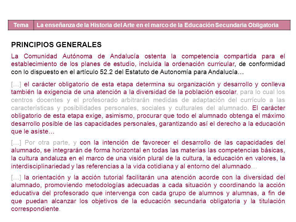 Tema La enseñanza de la Historia del Arte en el marco de la Educación Secundaria Obligatoria PRINCIPIOS GENERALES La Comunidad Autónoma de Andalucía ostenta la competencia compartida para el establecimiento de los planes de estudio, incluida la ordenación curricular, de conformidad con lo dispuesto en el artículo 52.2 del Estatuto de Autonomía para Andalucía… […] el carácter obligatorio de esta etapa determina su organización y desarrollo y conlleva también la exigencia de una atención a la diversidad de la población escolar, para lo cual los centros docentes y el profesorado arbitrarán medidas de adaptación del currículo a las características y posibilidades personales, sociales y culturales del alumnado.