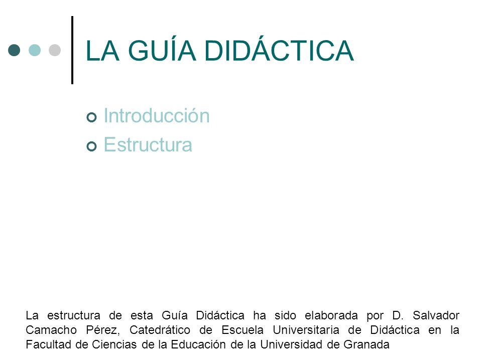 LA GUÍA DIDÁCTICA Introducción Estructura La estructura de esta Guía Didáctica ha sido elaborada por D. Salvador Camacho Pérez, Catedrático de Escuela
