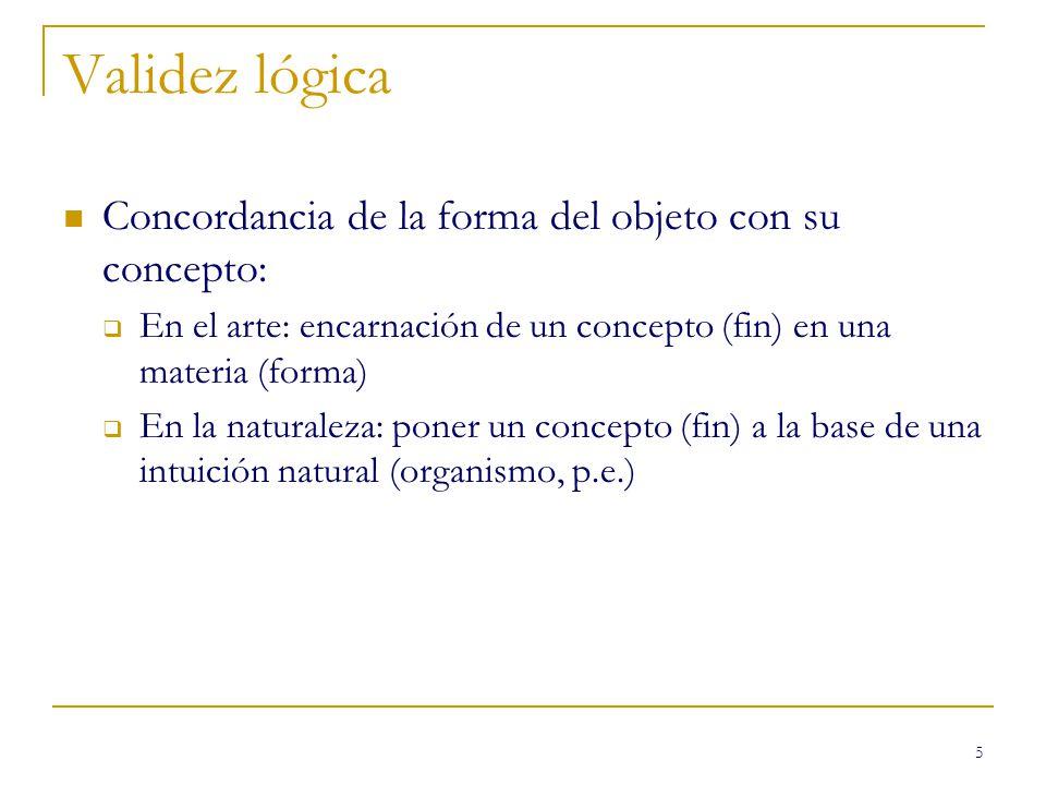 5 Validez lógica Concordancia de la forma del objeto con su concepto: En el arte: encarnación de un concepto (fin) en una materia (forma) En la naturaleza: poner un concepto (fin) a la base de una intuición natural (organismo, p.e.)