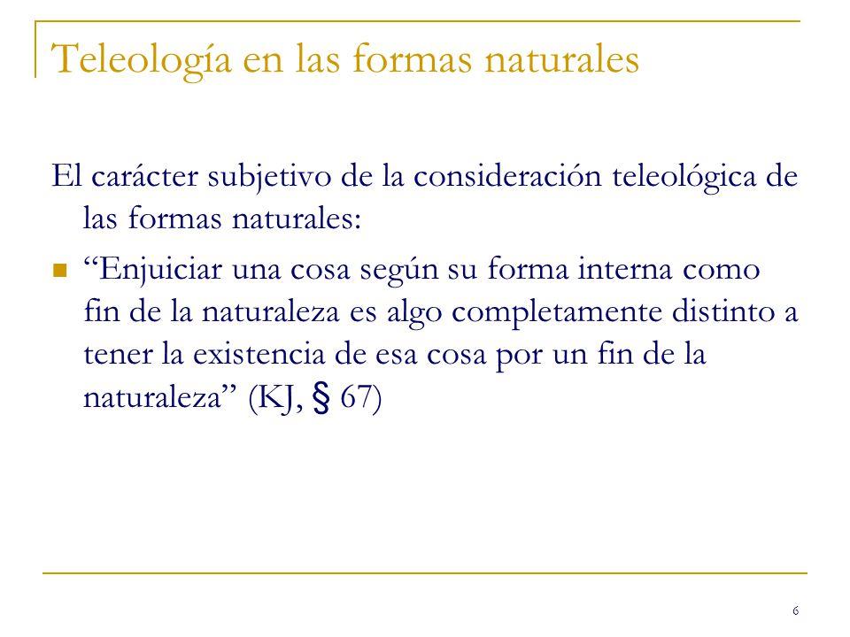 6 Teleología en las formas naturales El carácter subjetivo de la consideración teleológica de las formas naturales: Enjuiciar una cosa según su forma interna como fin de la naturaleza es algo completamente distinto a tener la existencia de esa cosa por un fin de la naturaleza (KJ, § 67)