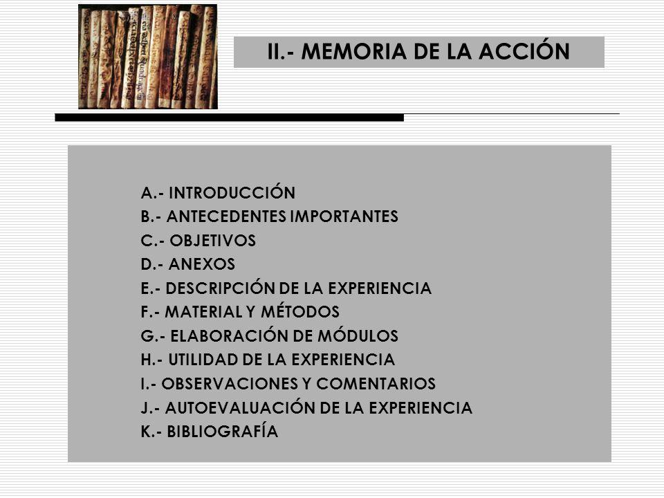 II.- MEMORIA DE LA ACCIÓN A.- INTRODUCCIÓN B.- ANTECEDENTES IMPORTANTES C.- OBJETIVOS D.- ANEXOS E.- DESCRIPCIÓN DE LA EXPERIENCIA F.- MATERIAL Y MÉTO