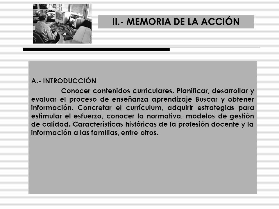 II.- MEMORIA DE LA ACCIÓN A.- INTRODUCCIÓN Conocer contenidos curriculares. Planificar, desarrollar y evaluar el proceso de enseñanza aprendizaje Busc