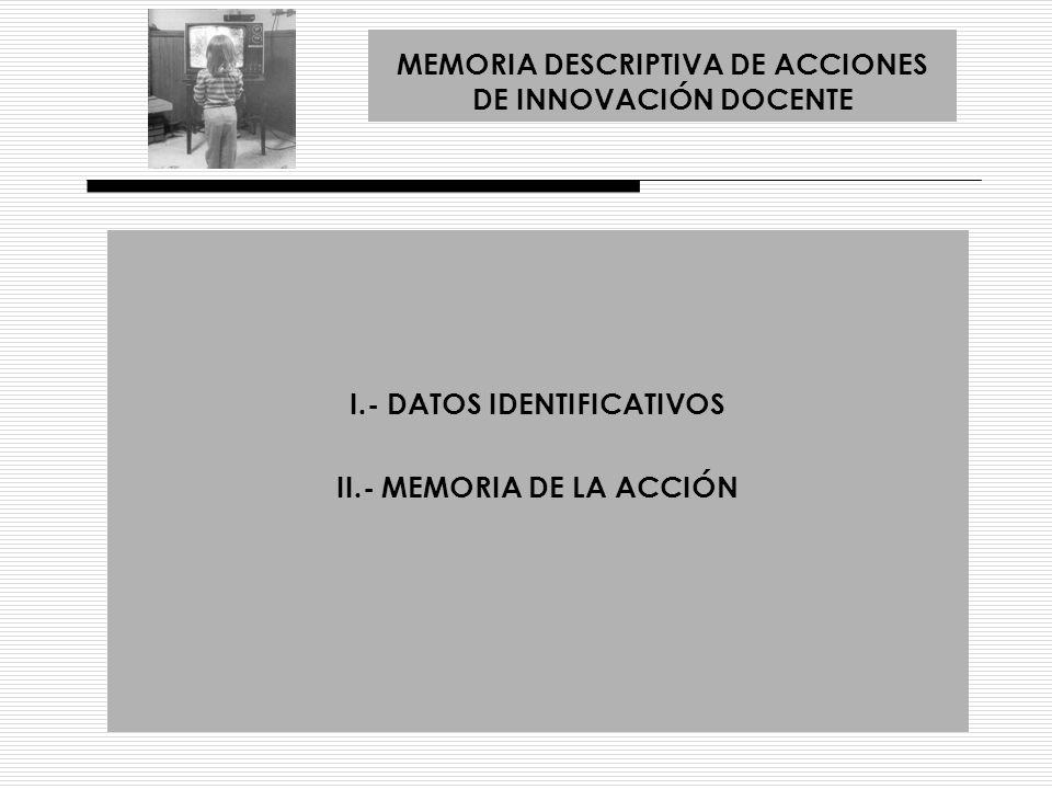 I.- DATOS IDENTIFICATIVOS A.- TÍTULO DEL PROYECTO DE INNOVACIÓN B.- DESCRIPCIÓN Y PLAN DE TRABAJO C.- COMPONENTES DEL GRUPO D.- ÁREAS ACADÉMICAS A LAS QUE SE DIRIGE E.- ÁMBITO DE ACTUACIÓN DE LA ACCIÓN F.- ASIGNATURAS AFECTADAS