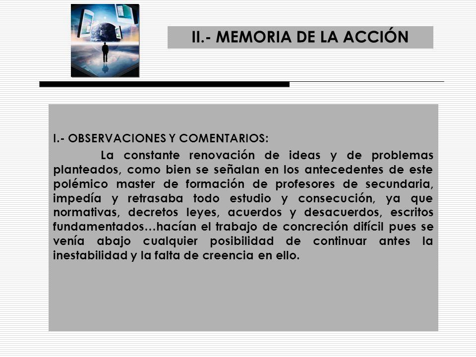 II.- MEMORIA DE LA ACCIÓN I.- OBSERVACIONES Y COMENTARIOS: La constante renovación de ideas y de problemas planteados, como bien se señalan en los ant
