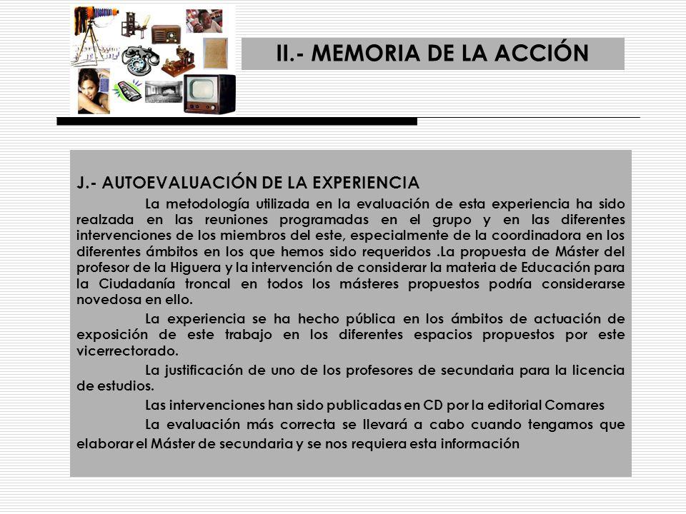 II.- MEMORIA DE LA ACCIÓN J.- AUTOEVALUACIÓN DE LA EXPERIENCIA La metodología utilizada en la evaluación de esta experiencia ha sido realzada en las r