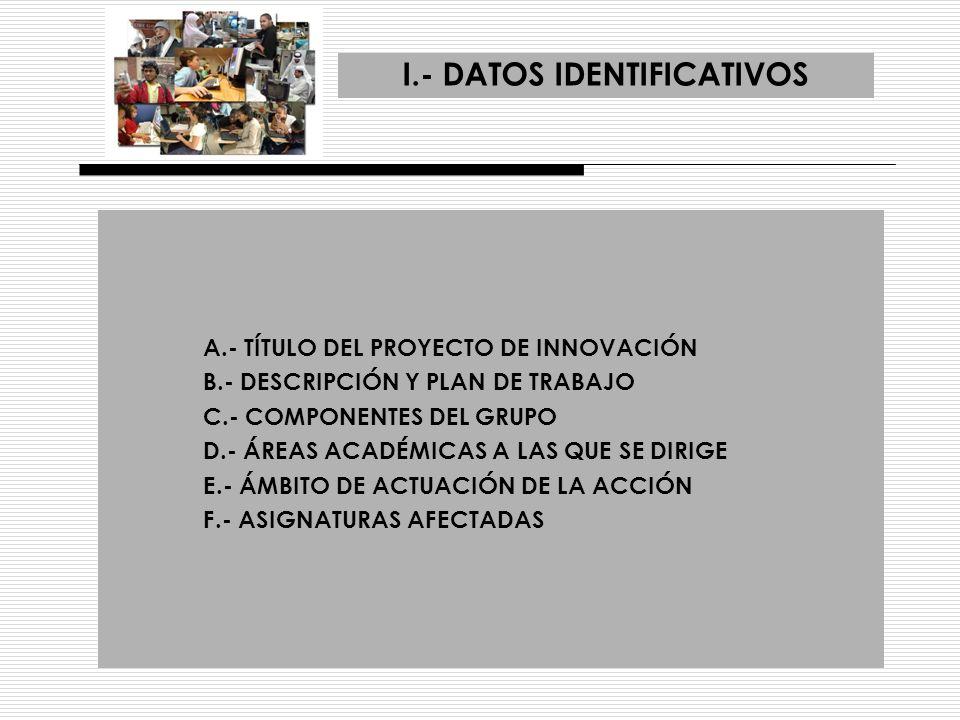 I.- DATOS IDENTIFICATIVOS A.- TÍTULO DEL PROYECTO DE INNOVACIÓN B.- DESCRIPCIÓN Y PLAN DE TRABAJO C.- COMPONENTES DEL GRUPO D.- ÁREAS ACADÉMICAS A LAS