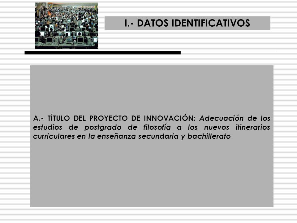 I.- DATOS IDENTIFICATIVOS A.- TÍTULO DEL PROYECTO DE INNOVACIÓN: Adecuación de los estudios de postgrado de filosofía a los nuevos itinerarios curricu
