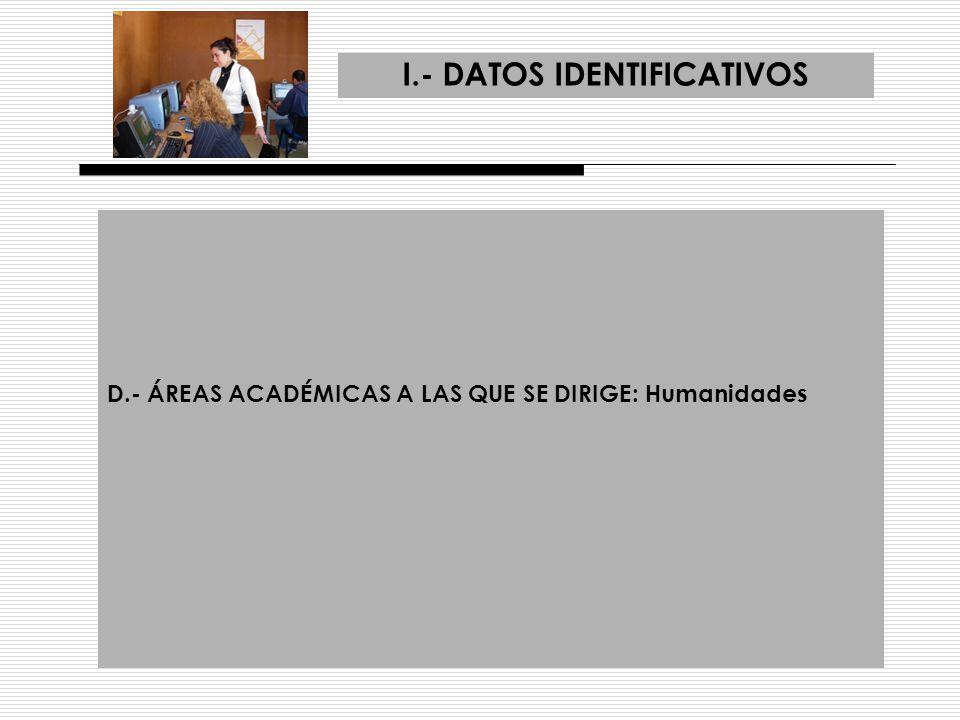 I.- DATOS IDENTIFICATIVOS E.- ÁMBITO DE ACTUACIÓN DE LA ACCIÓN: 1.- Área de conocimiento: HUMANIDADES 2.- Departamento: FILOSOFÍA 3.- Titulación: FILOSOFÍA Y OTRAS AFINES 4.- Centro: FACULTAD DE FILOSOFÍA Y LETRAS