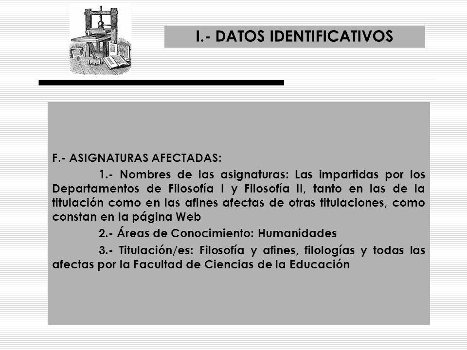 I.- DATOS IDENTIFICATIVOS F.- ASIGNATURAS AFECTADAS: 1.- Nombres de las asignaturas: Las impartidas por los Departamentos de Filosofía I y Filosofía I