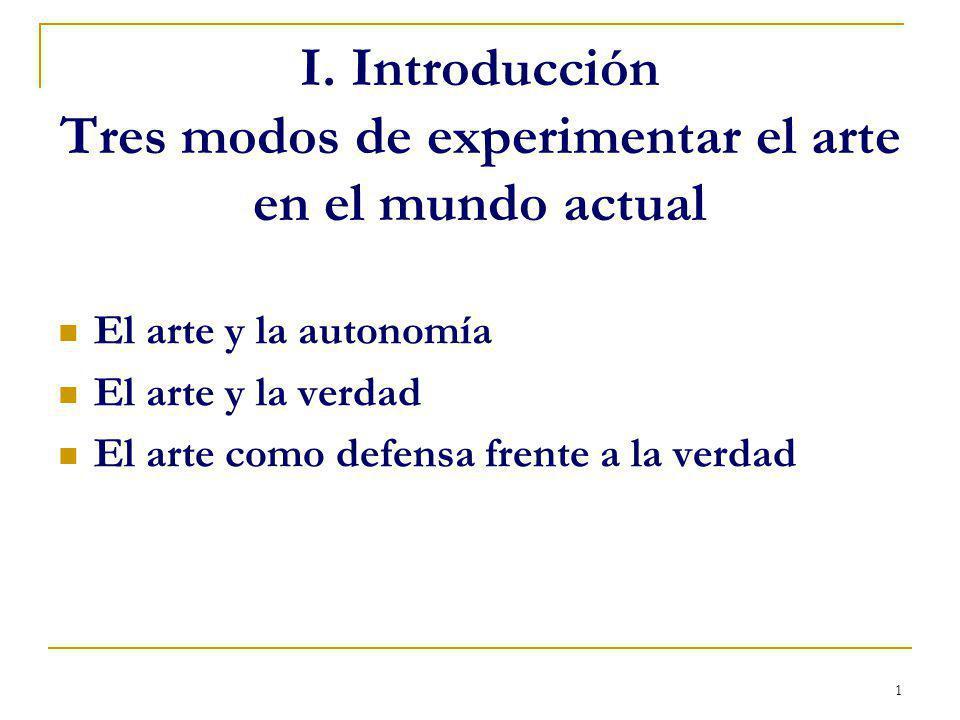 1 I. Introducción Tres modos de experimentar el arte en el mundo actual El arte y la autonomía El arte y la verdad El arte como defensa frente a la ve