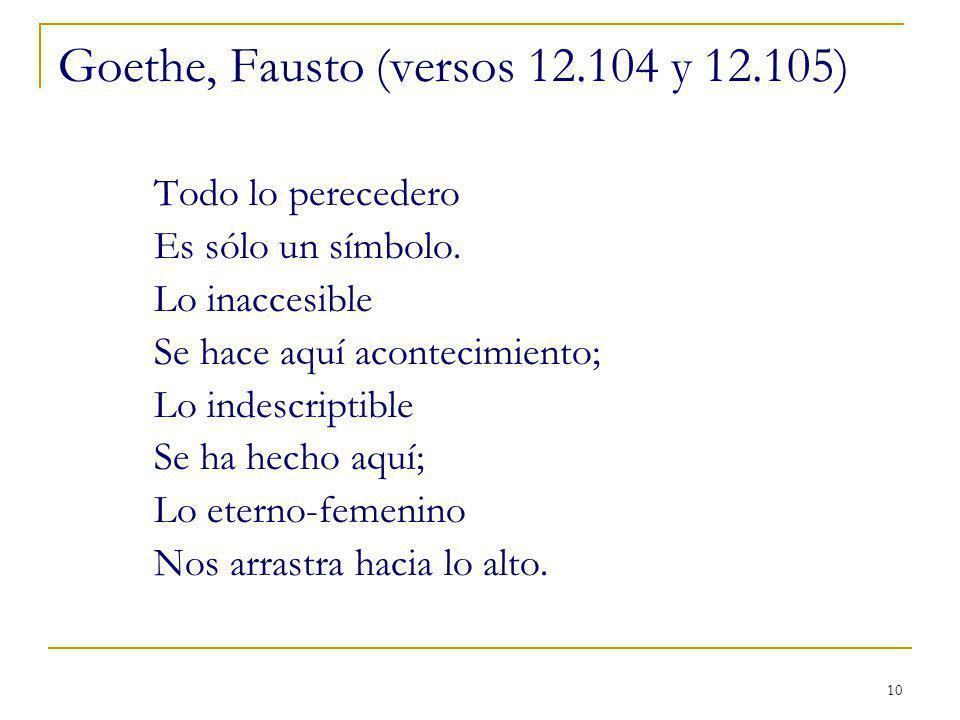 10 Goethe, Fausto (versos 12.104 y 12.105) Todo lo perecedero Es sólo un símbolo. Lo inaccesible Se hace aquí acontecimiento; Lo indescriptible Se ha