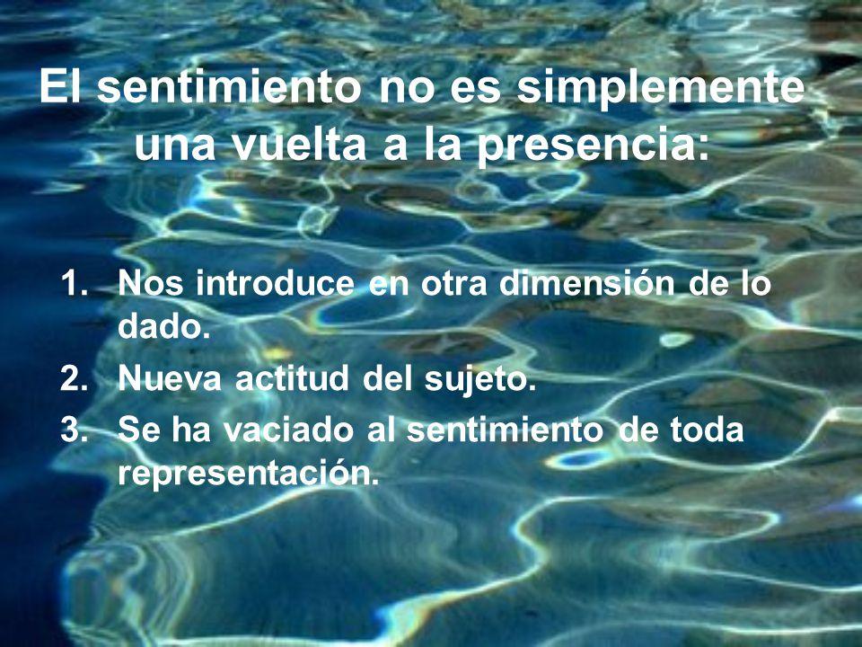 El sentimiento no es simplemente una vuelta a la presencia: 1.Nos introduce en otra dimensión de lo dado.