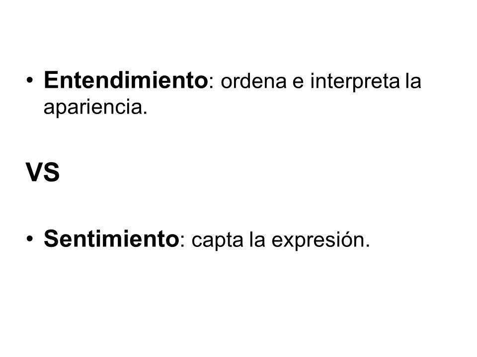 Entendimiento : ordena e interpreta la apariencia. VS Sentimiento : capta la expresión.