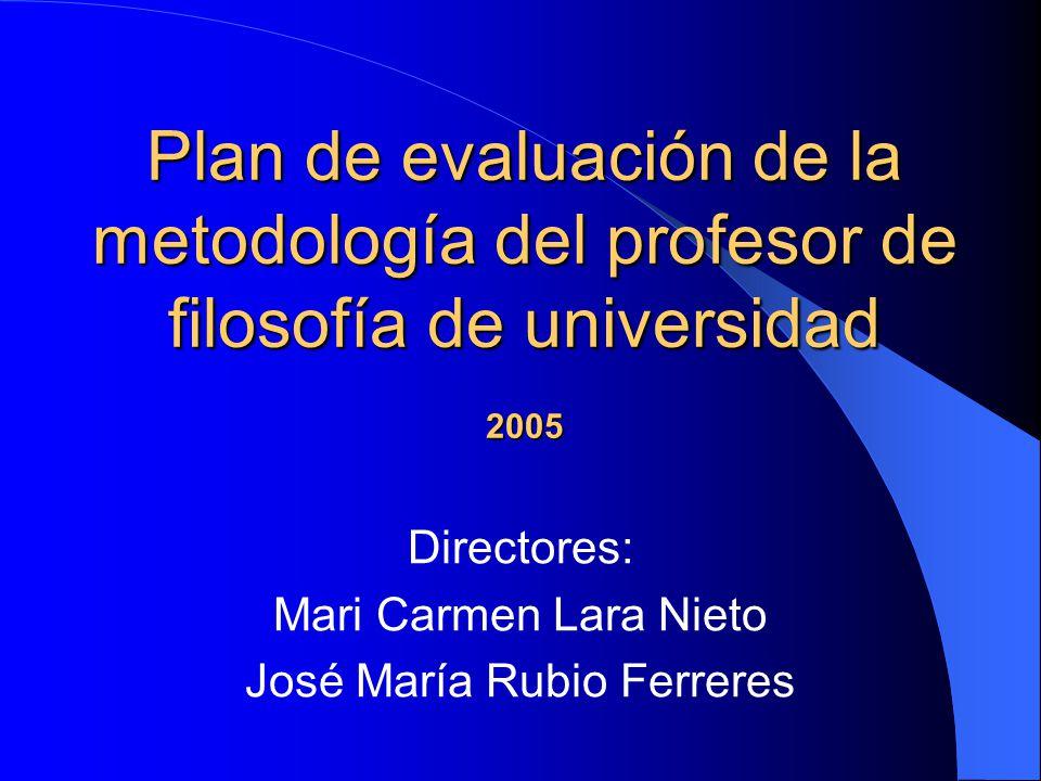 Plan de evaluación de la metodología del profesor de filosofía de universidad 2005 Directores: Mari Carmen Lara Nieto José María Rubio Ferreres