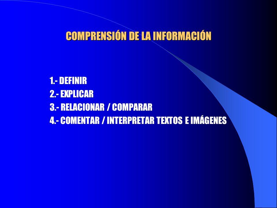 COMPRENSIÓN DE LA INFORMACIÓN 1.- DEFINIR 2.- EXPLICAR 3.- RELACIONAR / COMPARAR 4.- COMENTAR / INTERPRETAR TEXTOS E IMÁGENES