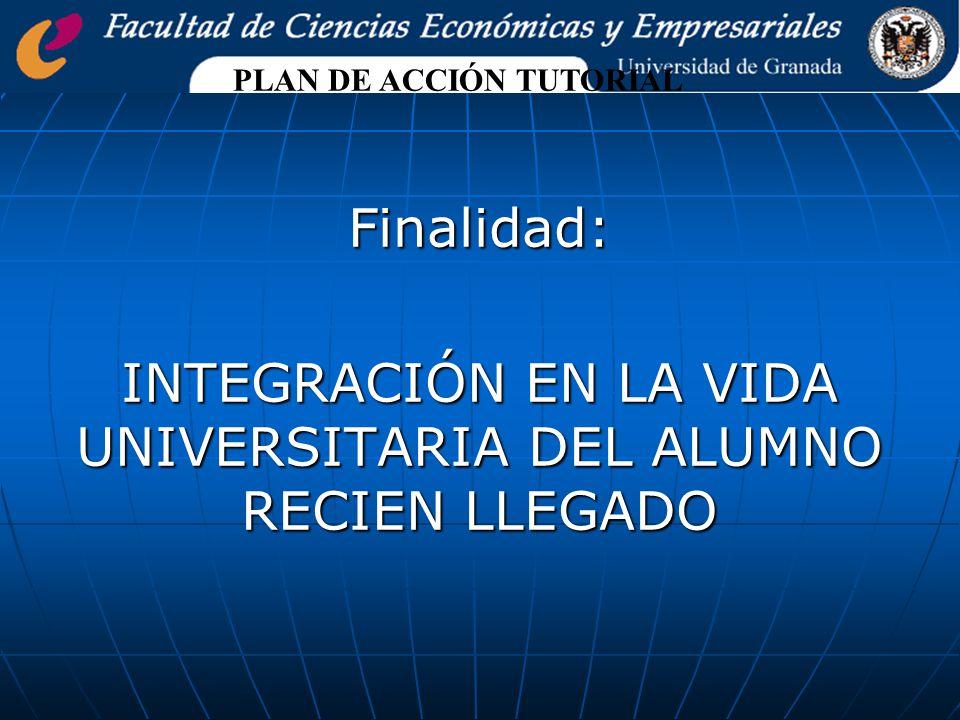 Finalidad: INTEGRACIÓN EN LA VIDA UNIVERSITARIA DEL ALUMNO RECIEN LLEGADO PLAN DE ACCIÓN TUTORIAL