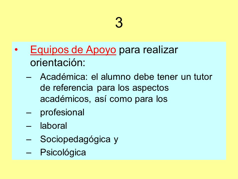 3 Equipos de Apoyo para realizar orientación: –Académica: el alumno debe tener un tutor de referencia para los aspectos académicos, así como para los –profesional –laboral –Sociopedagógica y –Psicológica