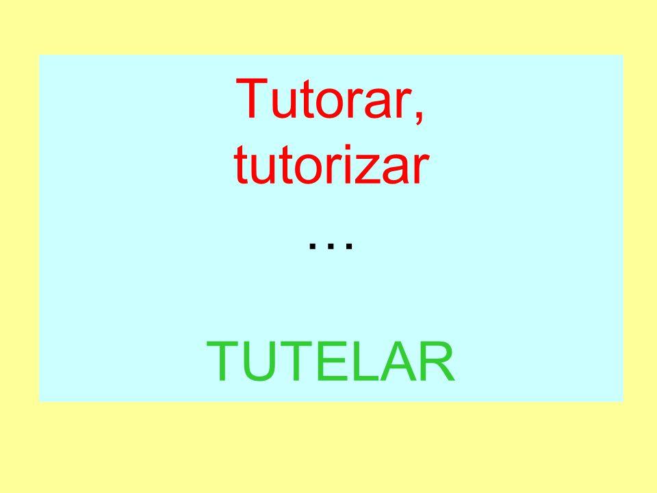 Tutorar, tutorizar … TUTELAR