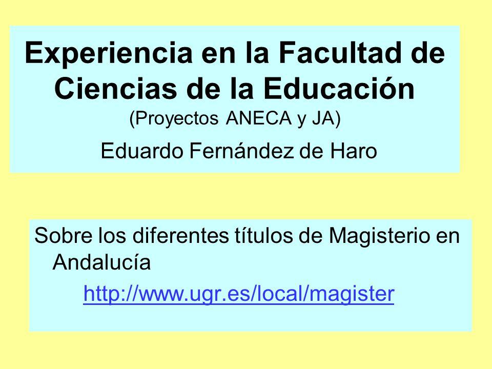 Experiencia en la Facultad de Ciencias de la Educación (Proyectos ANECA y JA) Eduardo Fernández de Haro Sobre los diferentes títulos de Magisterio en Andalucía http://www.ugr.es/local/magister
