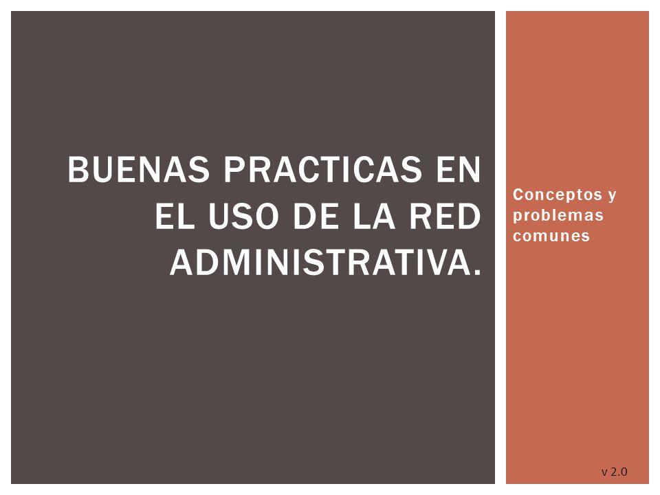 Conceptos y problemas comunes BUENAS PRACTICAS EN EL USO DE LA RED ADMINISTRATIVA. v 2.0