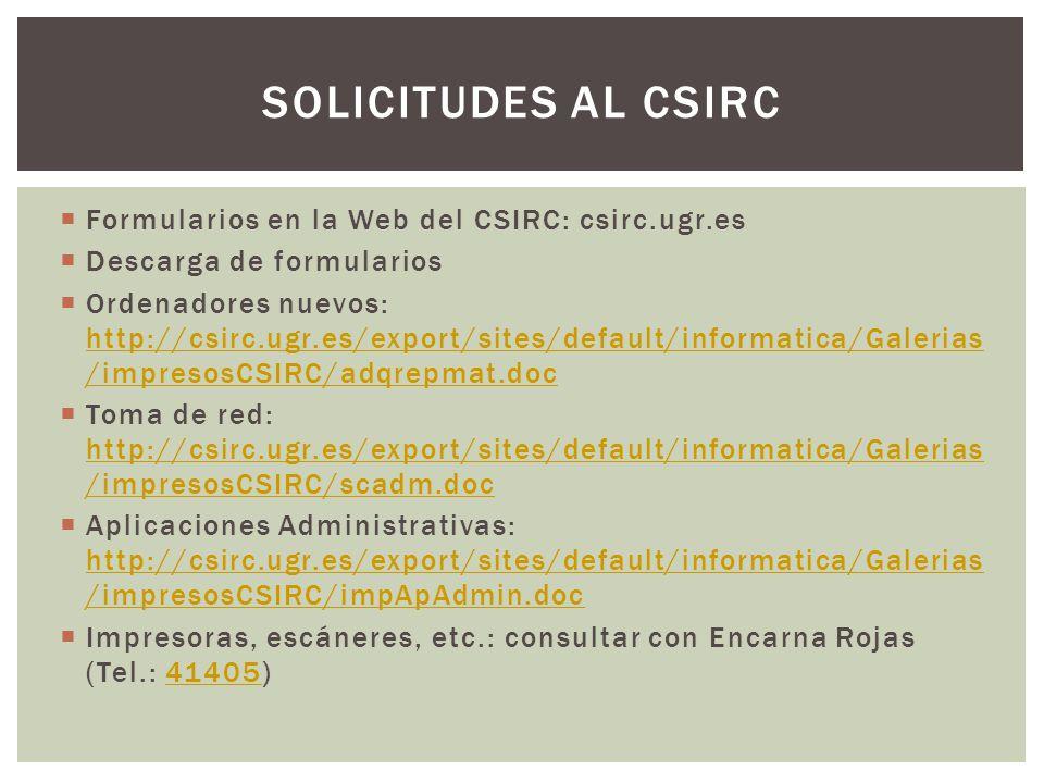 Formularios en la Web del CSIRC: csirc.ugr.es Descarga de formularios Ordenadores nuevos: http://csirc.ugr.es/export/sites/default/informatica/Galerias /impresosCSIRC/adqrepmat.doc http://csirc.ugr.es/export/sites/default/informatica/Galerias /impresosCSIRC/adqrepmat.doc Toma de red: http://csirc.ugr.es/export/sites/default/informatica/Galerias /impresosCSIRC/scadm.doc http://csirc.ugr.es/export/sites/default/informatica/Galerias /impresosCSIRC/scadm.doc Aplicaciones Administrativas: http://csirc.ugr.es/export/sites/default/informatica/Galerias /impresosCSIRC/impApAdmin.doc http://csirc.ugr.es/export/sites/default/informatica/Galerias /impresosCSIRC/impApAdmin.doc Impresoras, escáneres, etc.: consultar con Encarna Rojas (Tel.: 41405)41405 SOLICITUDES AL CSIRC