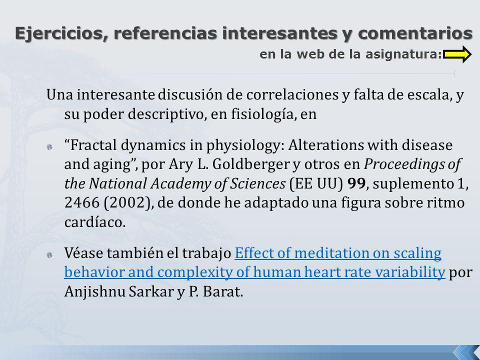 Una interesante discusión de correlaciones y falta de escala, y su poder descriptivo, en fisiología, en Fractal dynamics in physiology: Alterations wi