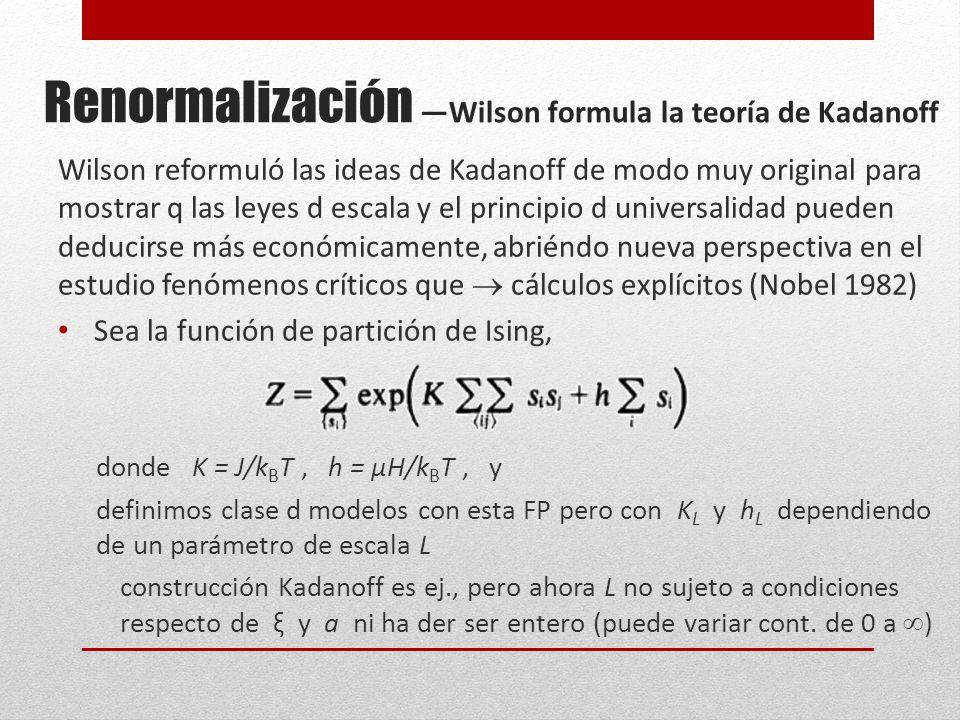 Renormalización Wilson formula la teoría de Kadanoff Wilson reformuló las ideas de Kadanoff de modo muy original para mostrar q las leyes d escala y el principio d universalidad pueden deducirse más económicamente, abriéndo nueva perspectiva en el estudio fenómenos críticos que cálculos explícitos (Nobel 1982) Sea la función de partición de Ising, donde K = J/k B T, h = μH/k B T, y definimos clase d modelos con esta FP pero con K L y h L dependiendo de un parámetro de escala L construcción Kadanoff es ej., pero ahora L no sujeto a condiciones respecto de ξ y a ni ha der ser entero (puede variar cont.