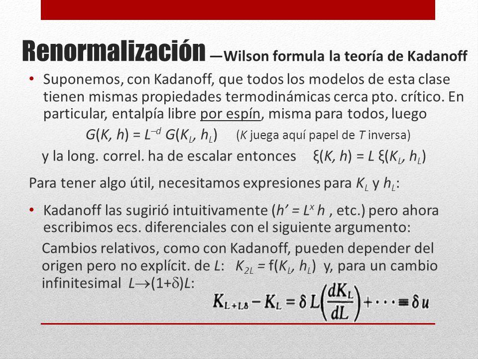 Renormalización Wilson formula la teoría de Kadanoff Suponemos, con Kadanoff, que todos los modelos de esta clase tienen mismas propiedades termodinámicas cerca pto.