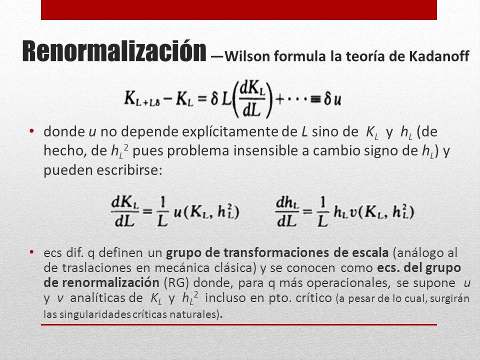 Renormalización Wilson formula la teoría de Kadanoff donde u no depende explícitamente de L sino de K L y h L (de hecho, de h L 2 pues problema insensible a cambio signo de h L ) y pueden escribirse: ecs dif.