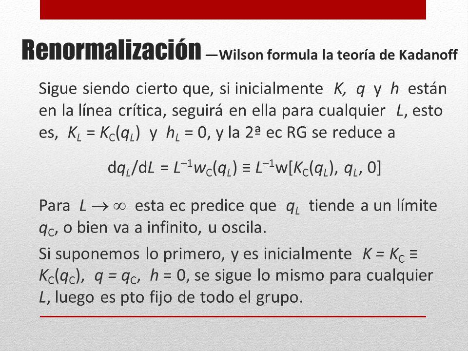 Renormalización Wilson formula la teoría de Kadanoff Sigue siendo cierto que, si inicialmente K, q y h están en la línea crítica, seguirá en ella para cualquier L, esto es, K L = K C (q L ) y h L = 0, y la 2ª ec RG se reduce a dq L /dL = L –1 w C (q L ) L –1 w[K C (q L ), q L, 0] Para L esta ec predice que q L tiende a un límite q C, o bien va a infinito, u oscila.