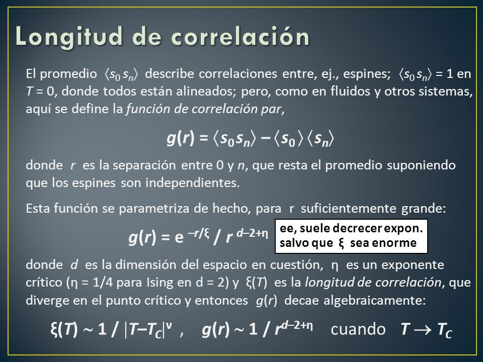El promedio s 0 s n describe correlaciones entre, ej., espines; s 0 s n = 1 en T = 0, donde todos están alineados; pero, como en fluidos y otros sistemas, aquí se define la función de correlación par, g(r) = s 0 s n – s 0 s n donde r es la separación entre 0 y n, que resta el promedio suponiendo que los espines son independientes.