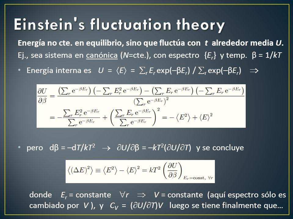 Fórmula Einstein: ( E) 2 E 2 – E 2 = kT 2 C V relaciona micro/macro Intuitivo: a mayor capacidad calorífica, más favorable a acumular energía en región a expensas de regiones próximas C V y ( E) 2 N (macroscóp.) pero relativa: E / E N –1/2 0, salvo que C V, diverge en pto.